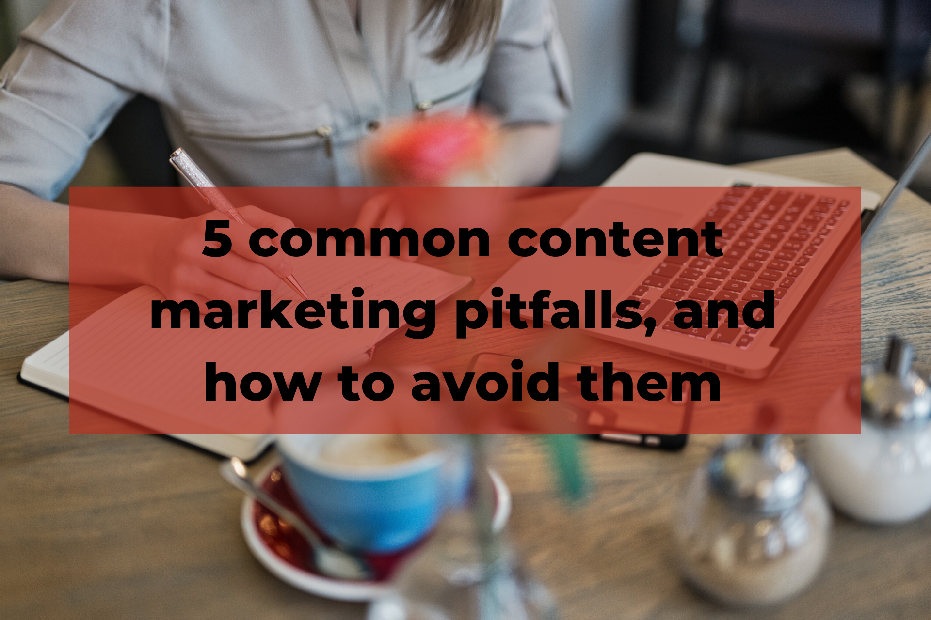 5 common content marketing pitfalls, and how to avoid them