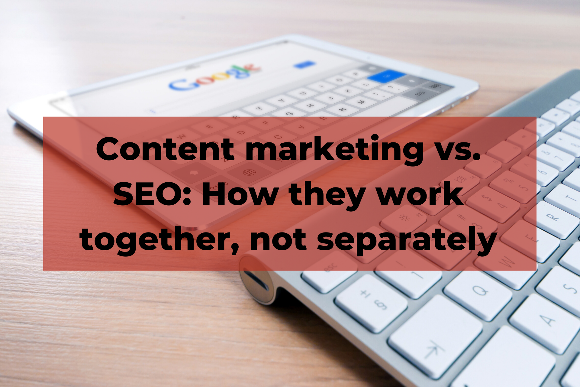 Content marketing vs. SEO: How they work together, not separately