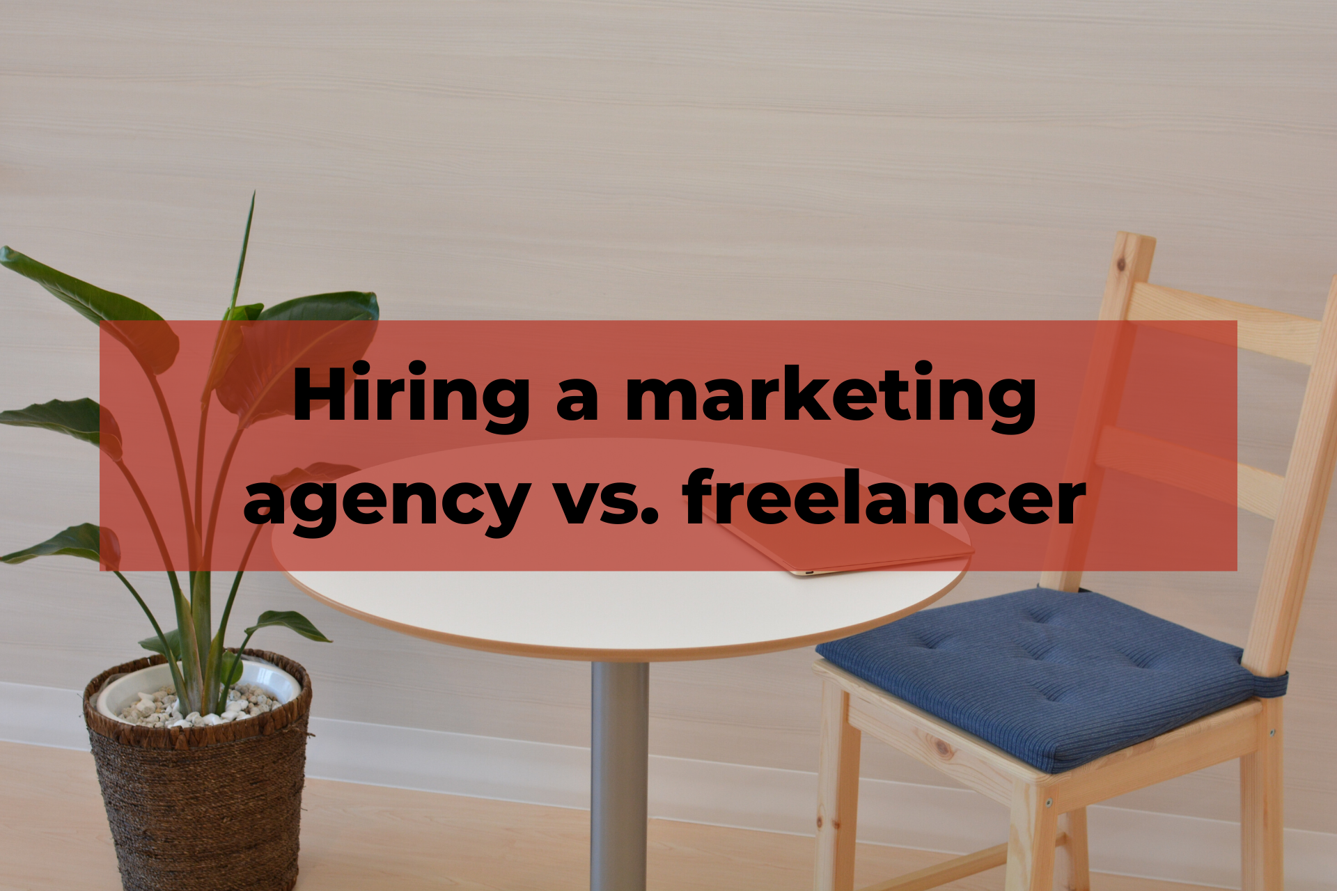 Digital marketing agency vs. freelancer - Which to hire, and when?