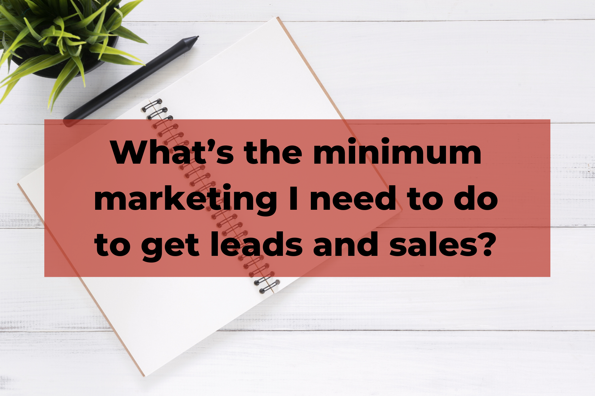 What's the minimum marketing I need to do to get leads and sales?