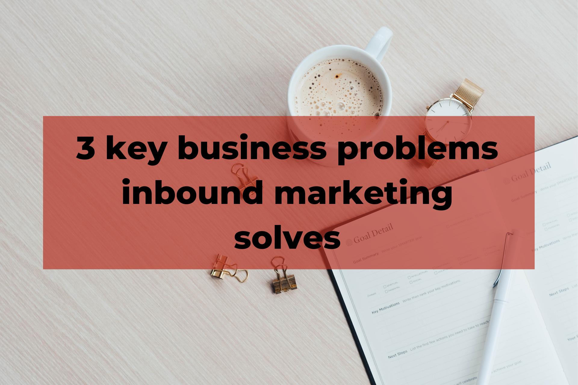 3 key business problems inbound marketing solves